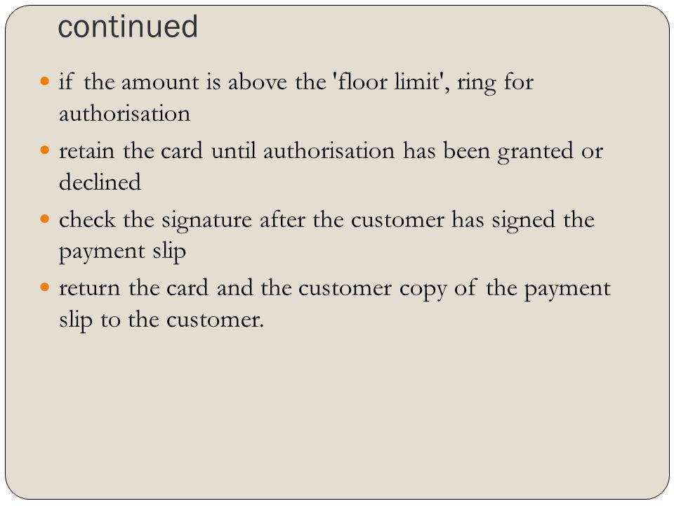 continued if the amount is above the floor limit , ring for authorisation. retain the card until authorisation has been granted or declined.