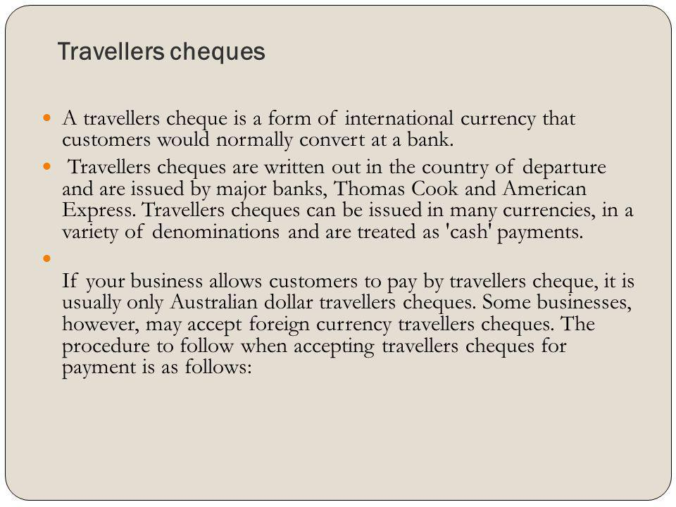Travellers cheques A travellers cheque is a form of international currency that customers would normally convert at a bank.