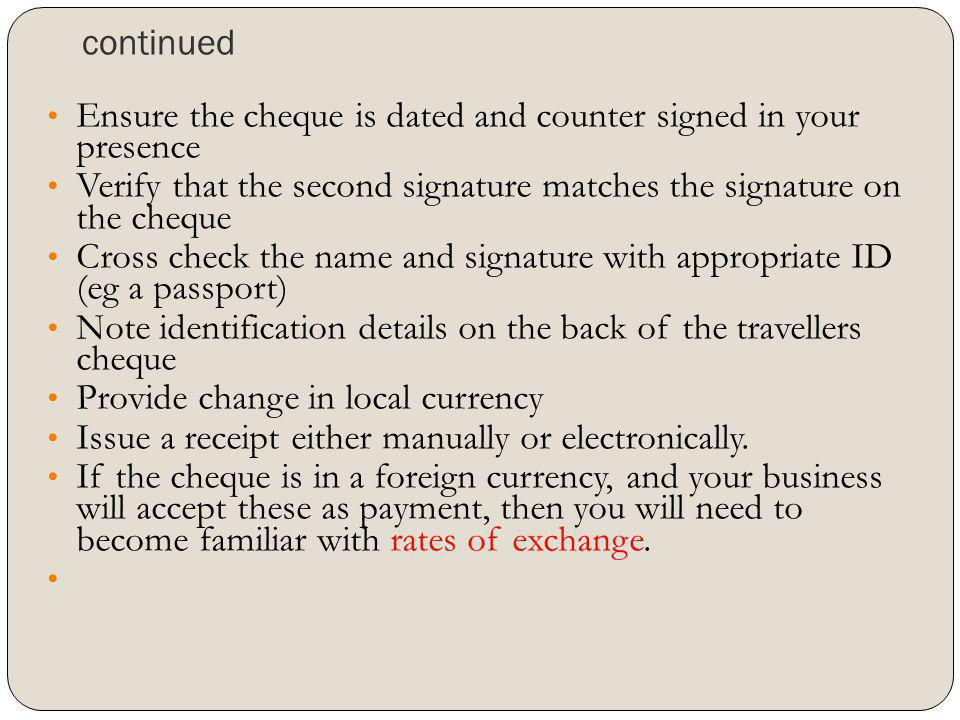 continued Ensure the cheque is dated and counter signed in your presence. Verify that the second signature matches the signature on the cheque.