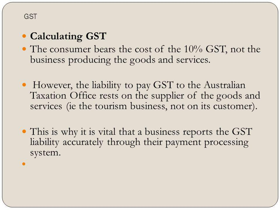 GST Calculating GST. The consumer bears the cost of the 10% GST, not the business producing the goods and services.