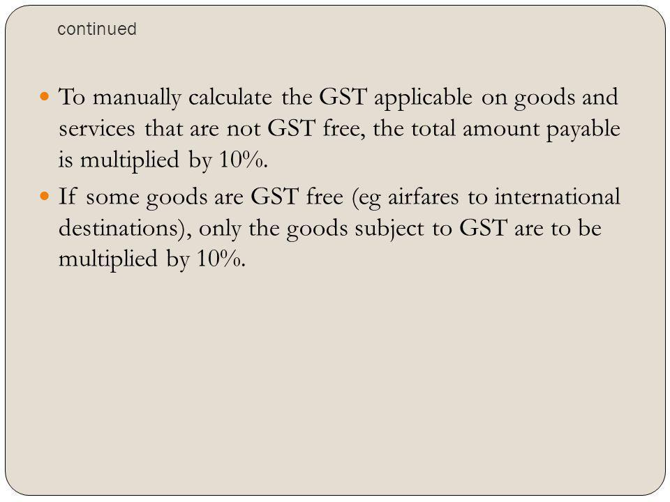 continued To manually calculate the GST applicable on goods and services that are not GST free, the total amount payable is multiplied by 10%.