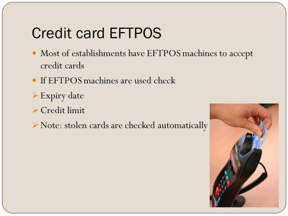 Credit card EFTPOS Most of establishments have EFTPOS machines to accept credit cards. If EFTPOS machines are used check.