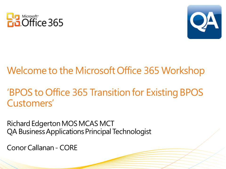 Welcome to the Microsoft Office 365 Workshop 'BPOS to Office 365 Transition for Existing BPOS Customers' Richard Edgerton MOS MCAS MCT QA Business Applications Principal Technologist Conor Callanan - CORE