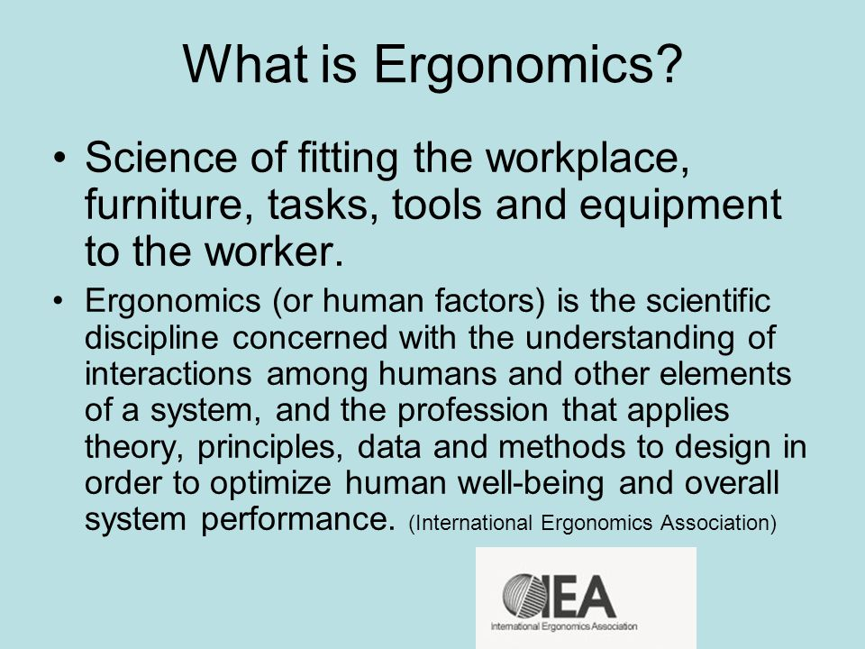 What is Ergonomics Science of fitting the workplace, furniture, tasks, tools and equipment to the worker.