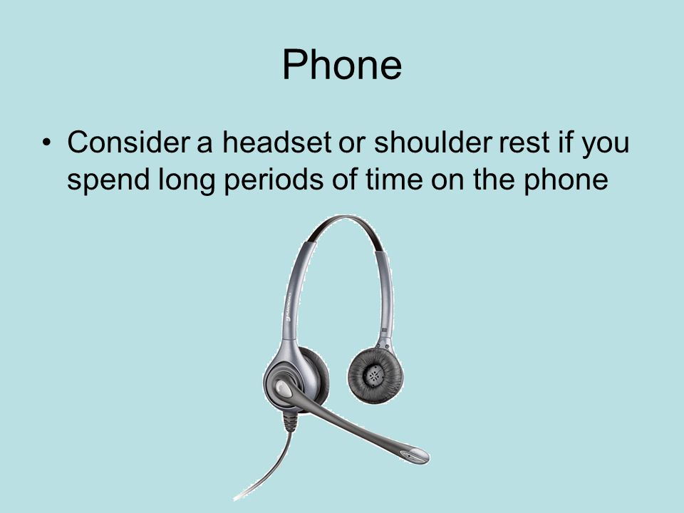 Phone Consider a headset or shoulder rest if you spend long periods of time on the phone