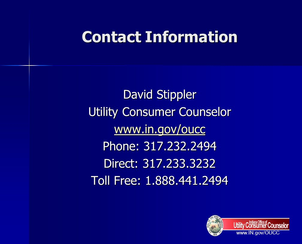 Contact Information David Stippler Utility Consumer Counselor www.in.gov/oucc Phone: 317.232.2494 Direct: 317.233.3232 Toll Free: 1.888.441.2494