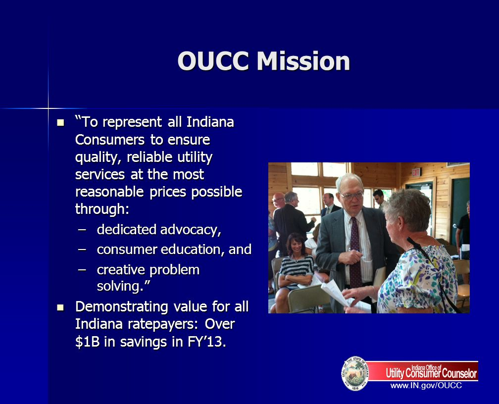 OUCC Mission To represent all Indiana Consumers to ensure quality, reliable utility services at the most reasonable prices possible through: