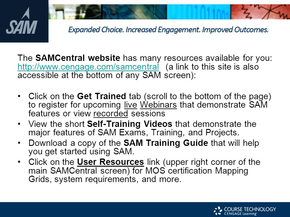 The SAMCentral website has many resources available for you: http://www.cengage.com/samcentral (a link to this site is also accessible at the bottom of any SAM screen):