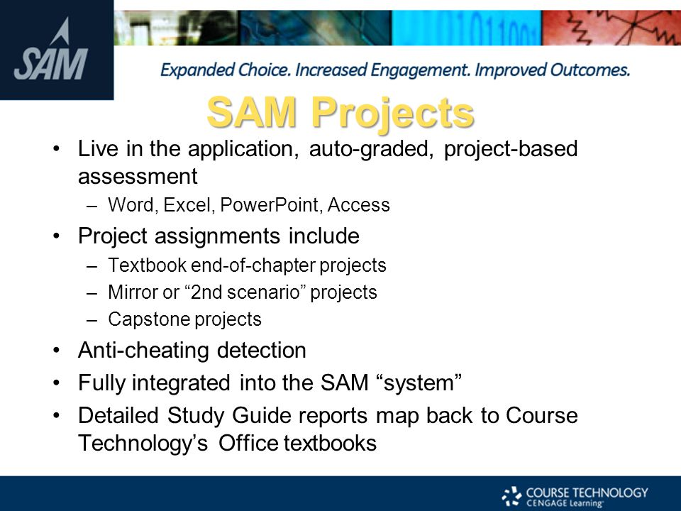 SAM Projects Live in the application, auto-graded, project-based assessment. Word, Excel, PowerPoint, Access.