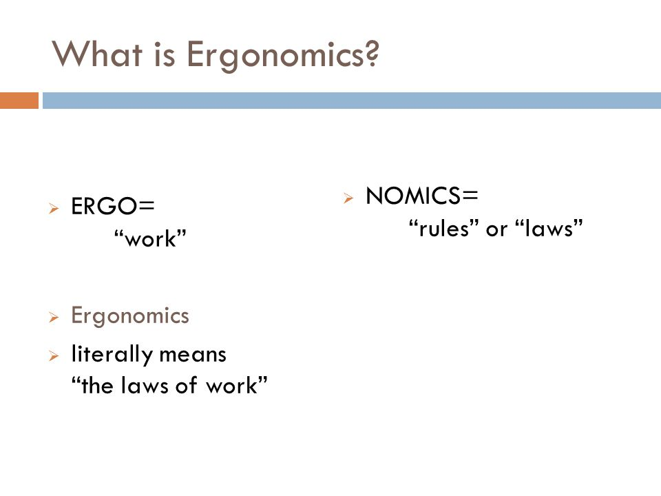 What is Ergonomics NOMICS= rules or laws ERGO= work Ergonomics