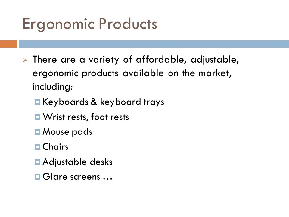 Ergonomic Products There are a variety of affordable, adjustable, ergonomic products available on the market, including: