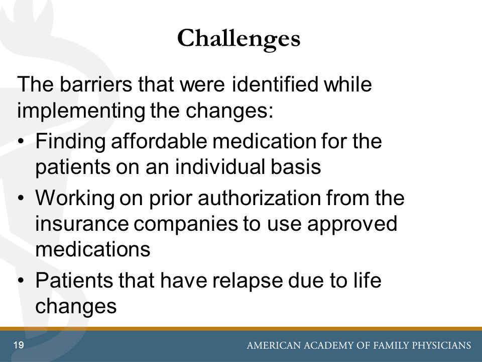 Challenges The barriers that were identified while implementing the changes: Finding affordable medication for the patients on an individual basis.