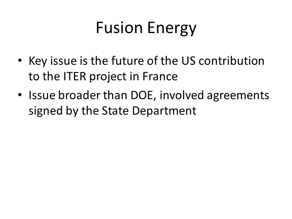 Fusion Energy Key issue is the future of the US contribution to the ITER project in France.