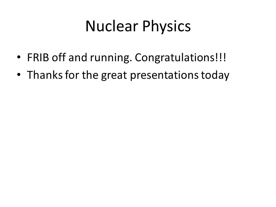 Nuclear Physics FRIB off and running. Congratulations!!!
