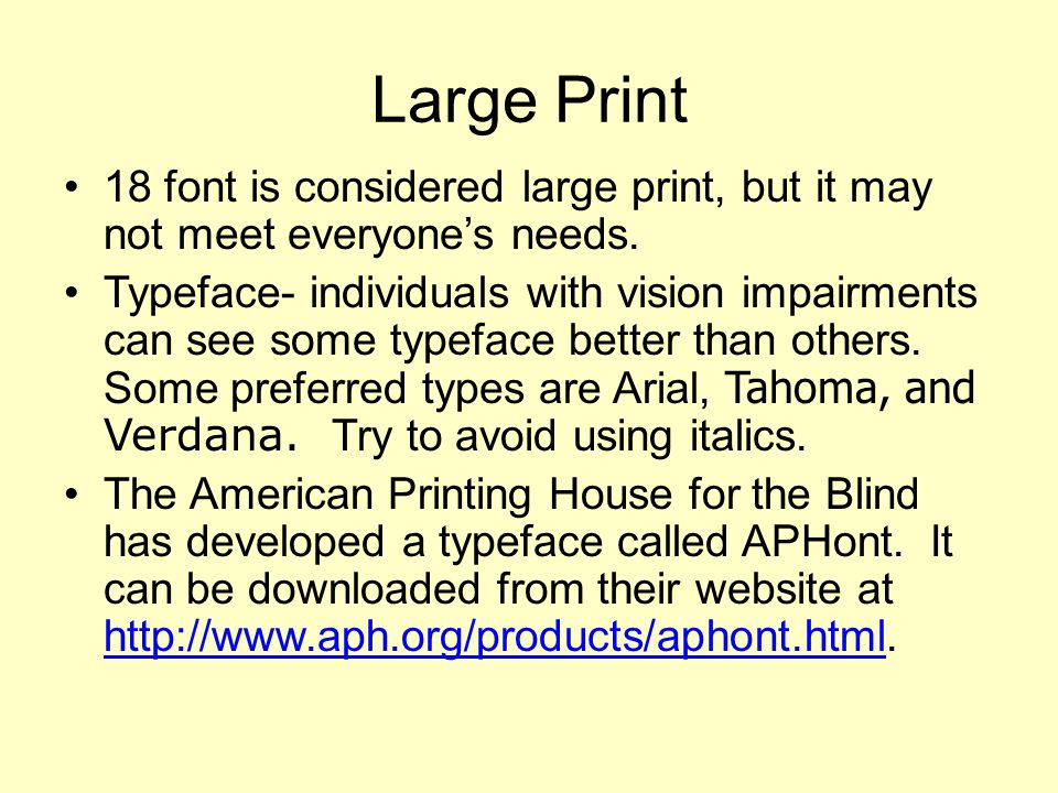 Large Print 18 font is considered large print, but it may not meet everyone's needs.