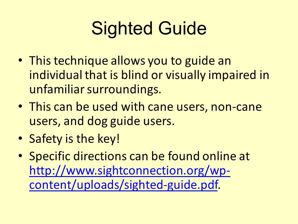 Sighted Guide This technique allows you to guide an individual that is blind or visually impaired in unfamiliar surroundings.