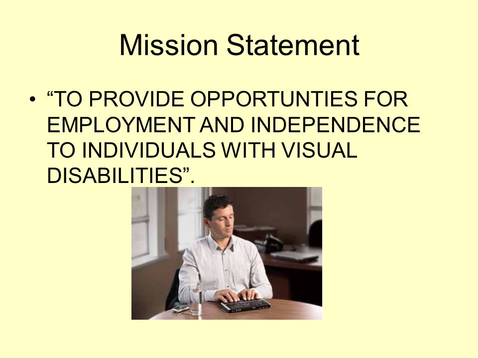 Mission Statement TO PROVIDE OPPORTUNTIES FOR EMPLOYMENT AND INDEPENDENCE TO INDIVIDUALS WITH VISUAL DISABILITIES .