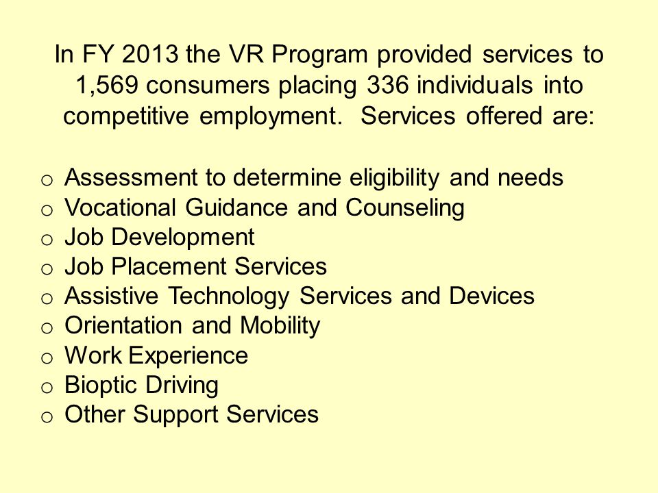 In FY 2013 the VR Program provided services to 1,569 consumers placing 336 individuals into competitive employment. Services offered are: