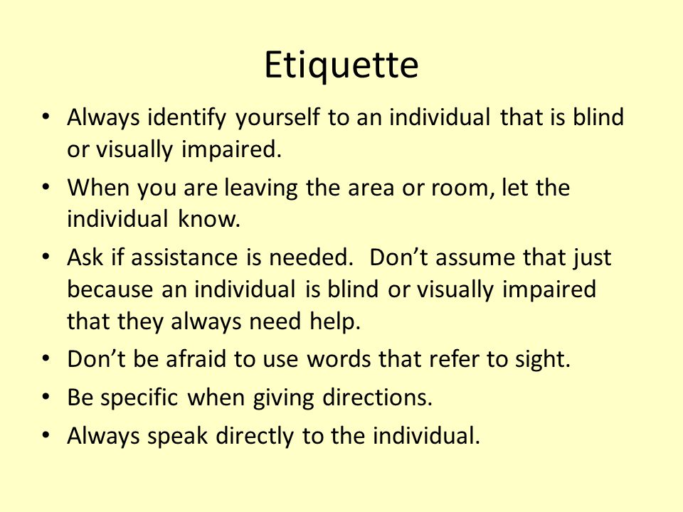 Etiquette Always identify yourself to an individual that is blind or visually impaired.