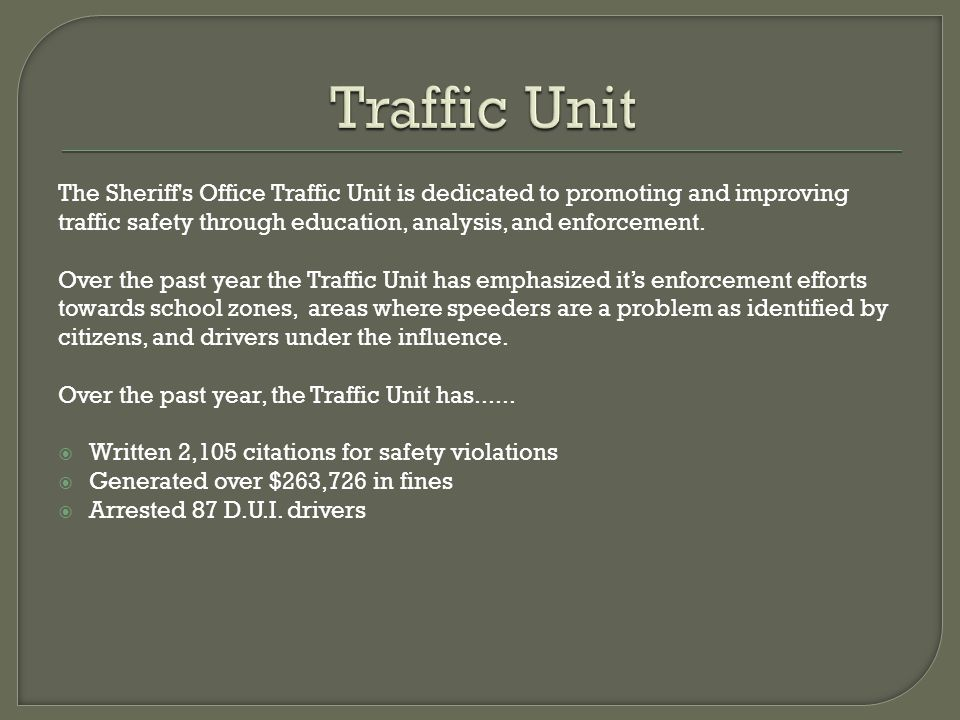 Traffic Unit The Sheriff s Office Traffic Unit is dedicated to promoting and improving traffic safety through education, analysis, and enforcement.