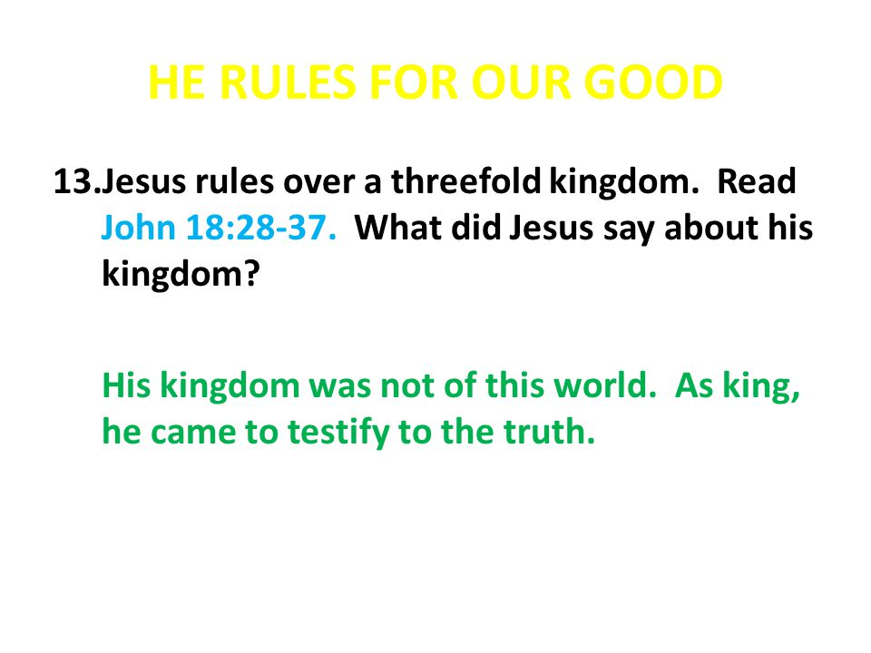 HE RULES FOR OUR GOOD Jesus rules over a threefold kingdom. Read John 18:28-37. What did Jesus say about his kingdom