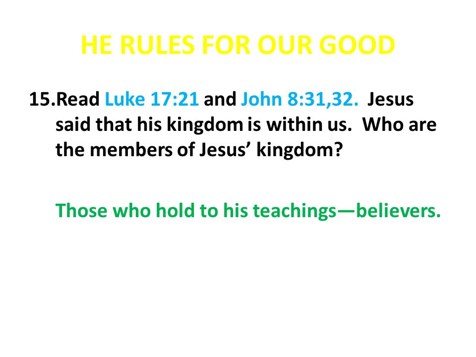 HE RULES FOR OUR GOOD Read Luke 17:21 and John 8:31,32. Jesus said that his kingdom is within us. Who are the members of Jesus' kingdom
