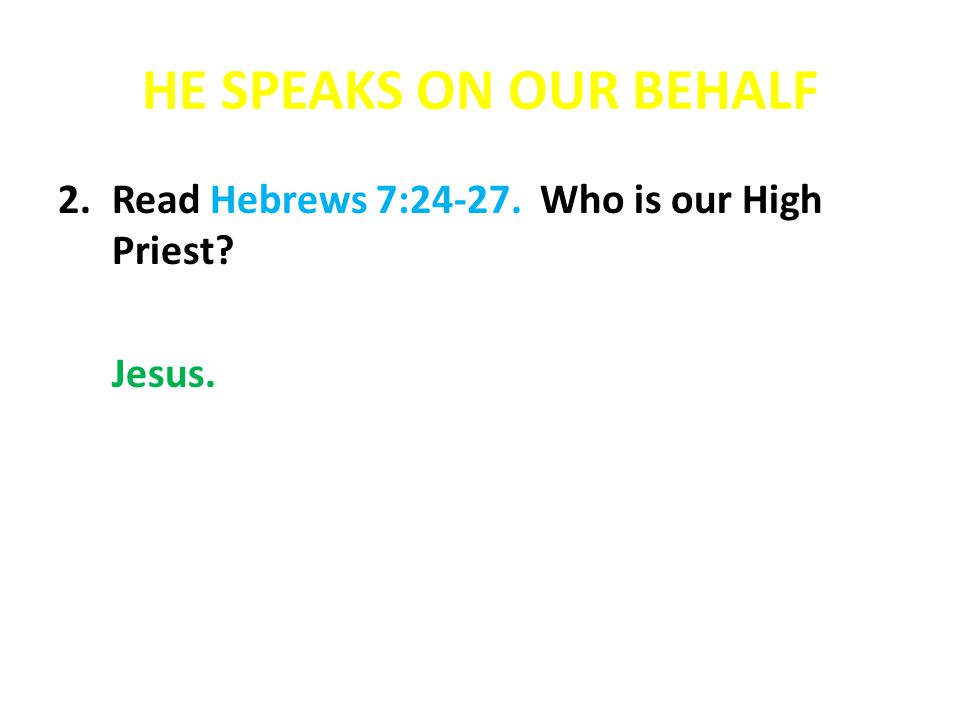 HE SPEAKS ON OUR BEHALF Read Hebrews 7:24-27. Who is our High Priest