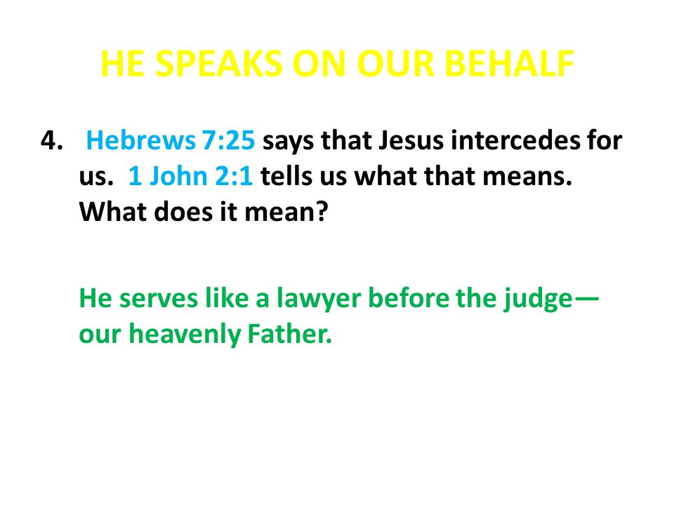 HE SPEAKS ON OUR BEHALF Hebrews 7:25 says that Jesus intercedes for us. 1 John 2:1 tells us what that means. What does it mean