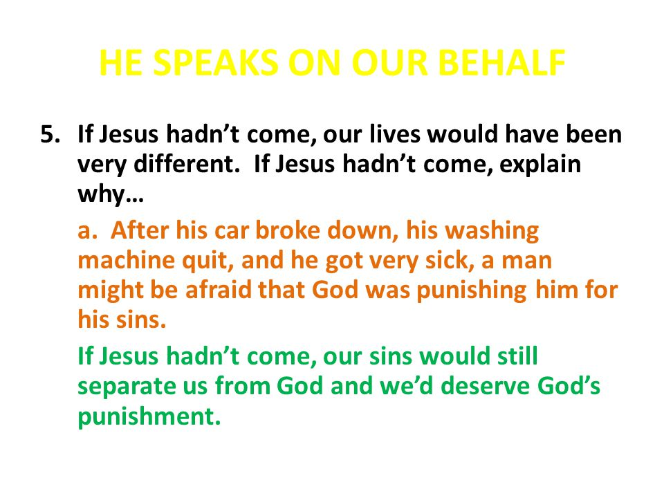 HE SPEAKS ON OUR BEHALF If Jesus hadn't come, our lives would have been very different. If Jesus hadn't come, explain why…