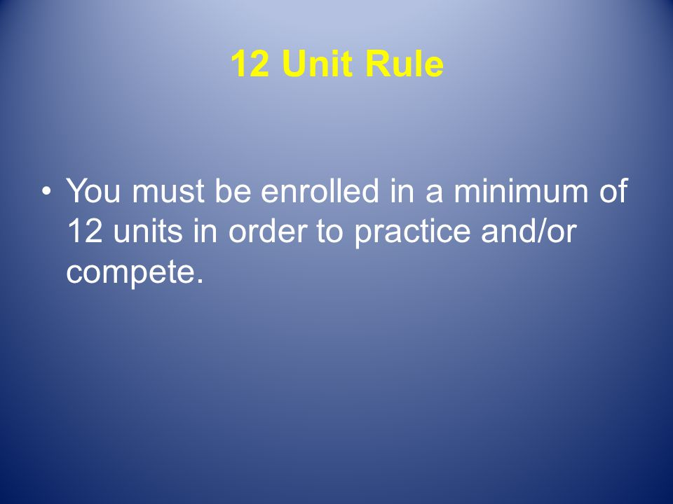 12 Unit Rule You must be enrolled in a minimum of 12 units in order to practice and/or compete.