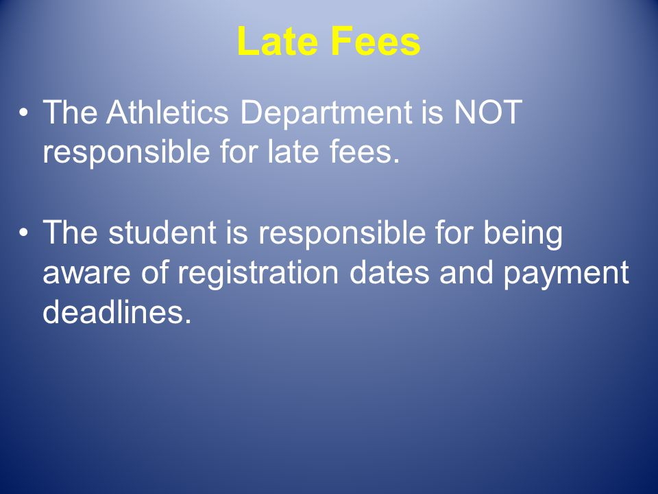 Late Fees The Athletics Department is NOT responsible for late fees.