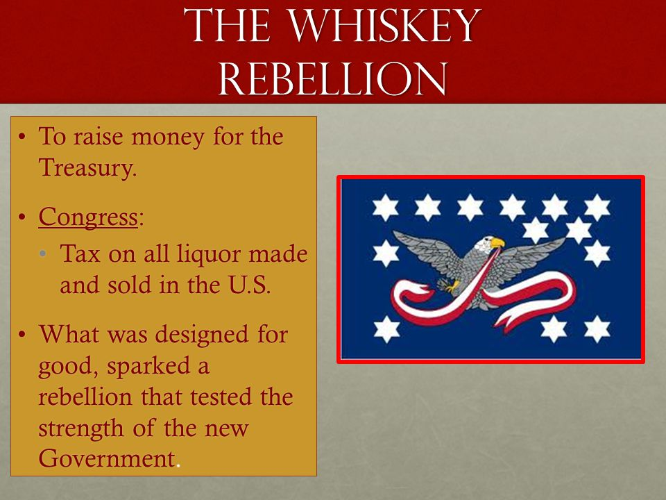The whiskey rebellion To raise money for the Treasury. Congress: