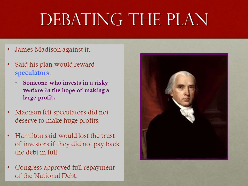 Debating the plan James Madison against it.
