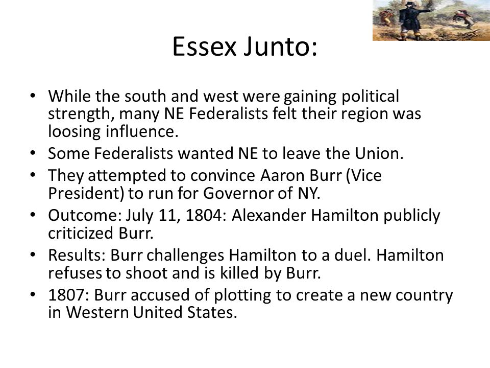 Essex Junto: While the south and west were gaining political strength, many NE Federalists felt their region was loosing influence.