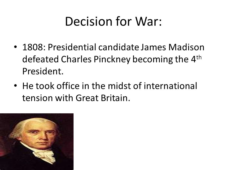 Decision for War: 1808: Presidential candidate James Madison defeated Charles Pinckney becoming the 4th President.