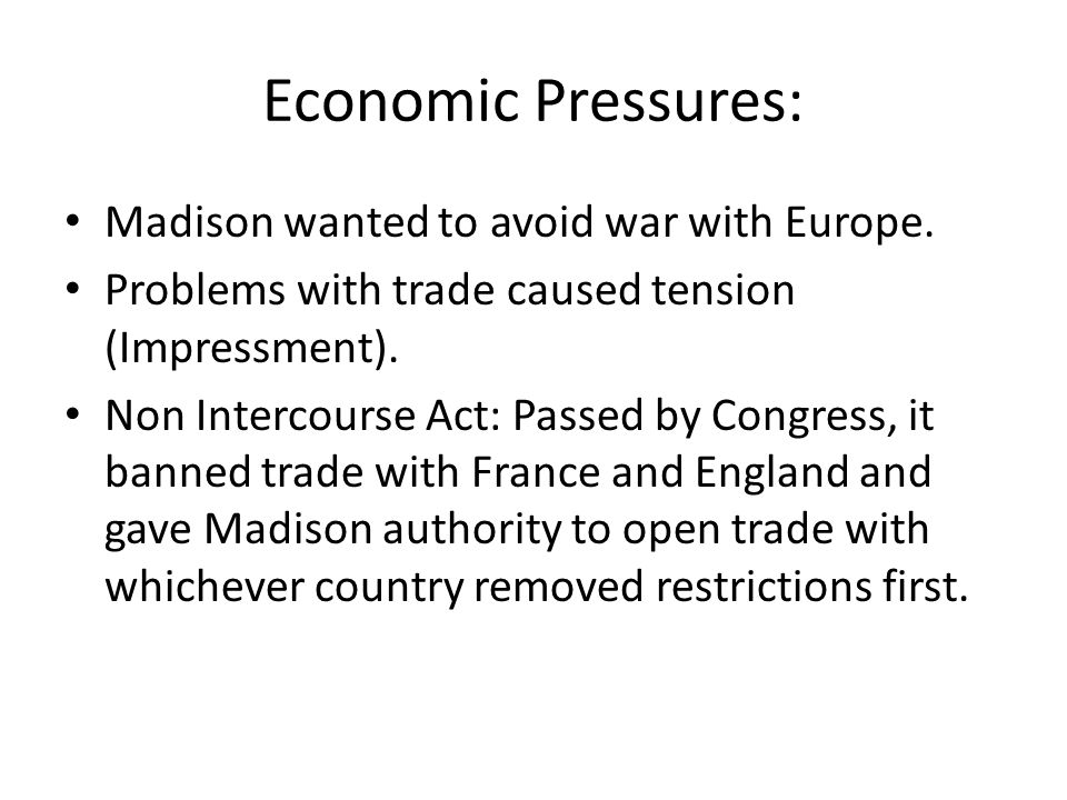 Economic Pressures: Madison wanted to avoid war with Europe.