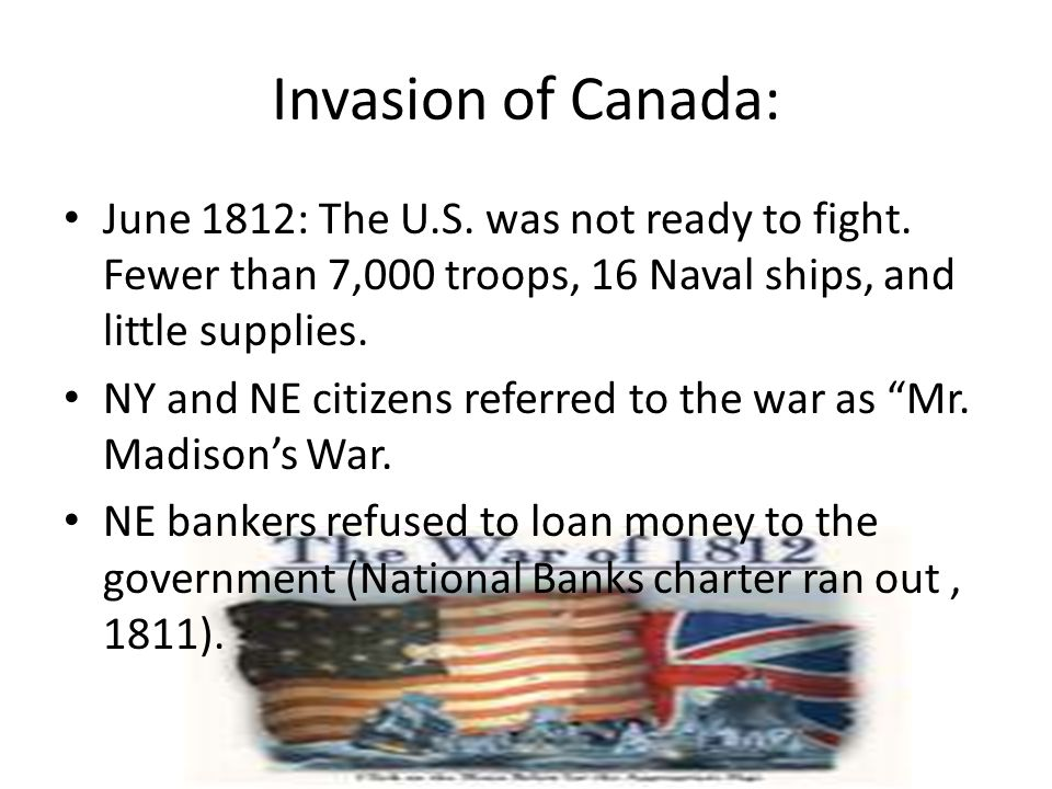 Invasion of Canada: June 1812: The U.S. was not ready to fight. Fewer than 7,000 troops, 16 Naval ships, and little supplies.