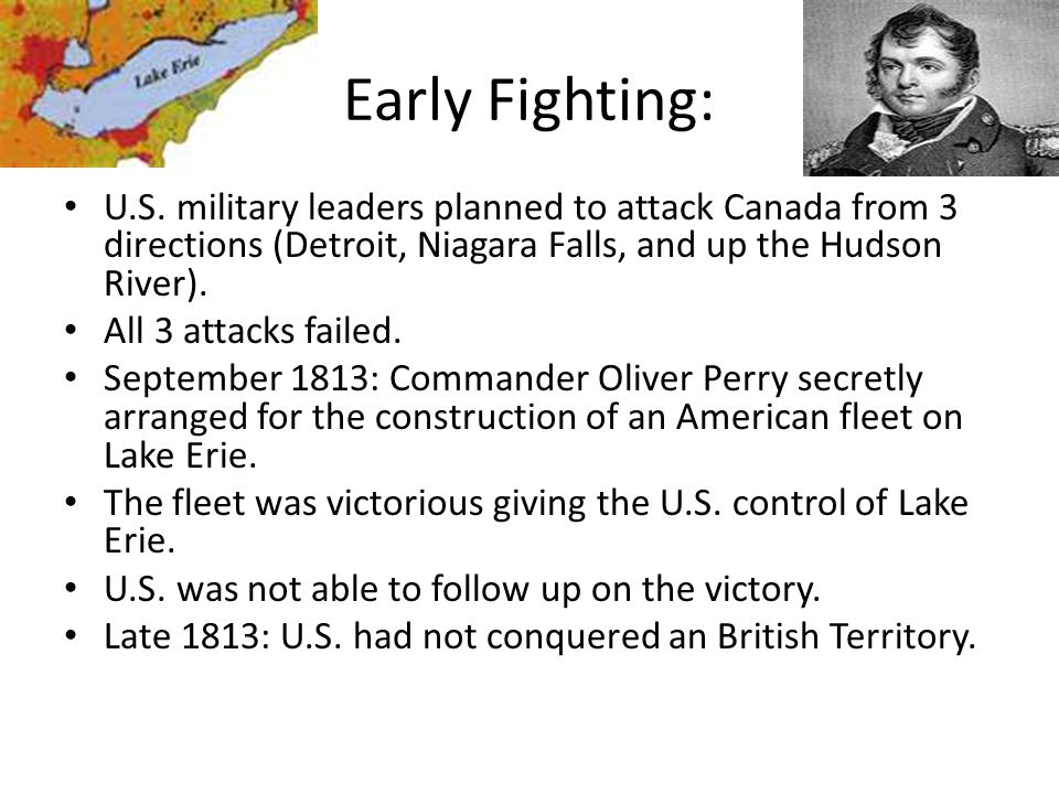 Early Fighting: U.S. military leaders planned to attack Canada from 3 directions (Detroit, Niagara Falls, and up the Hudson River).
