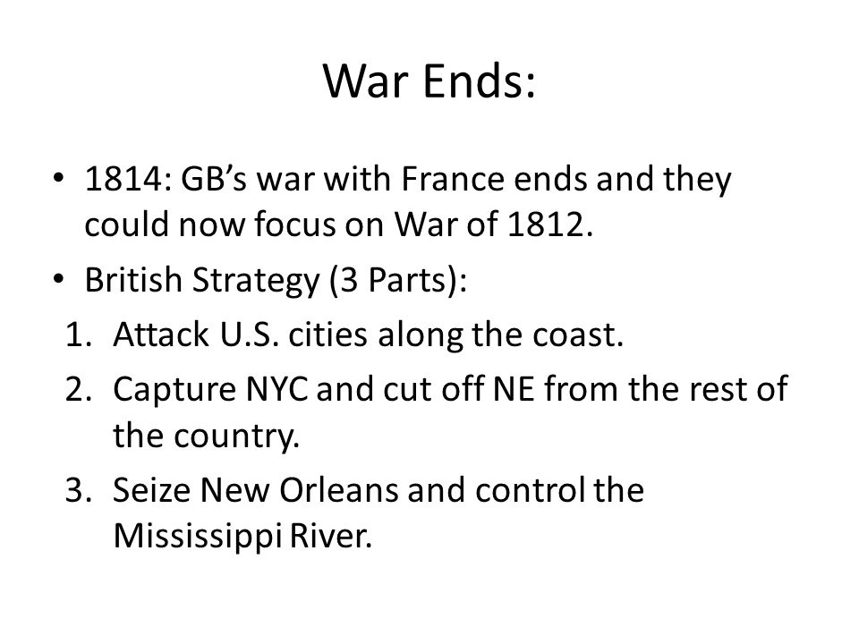 War Ends: 1814: GB's war with France ends and they could now focus on War of 1812. British Strategy (3 Parts):
