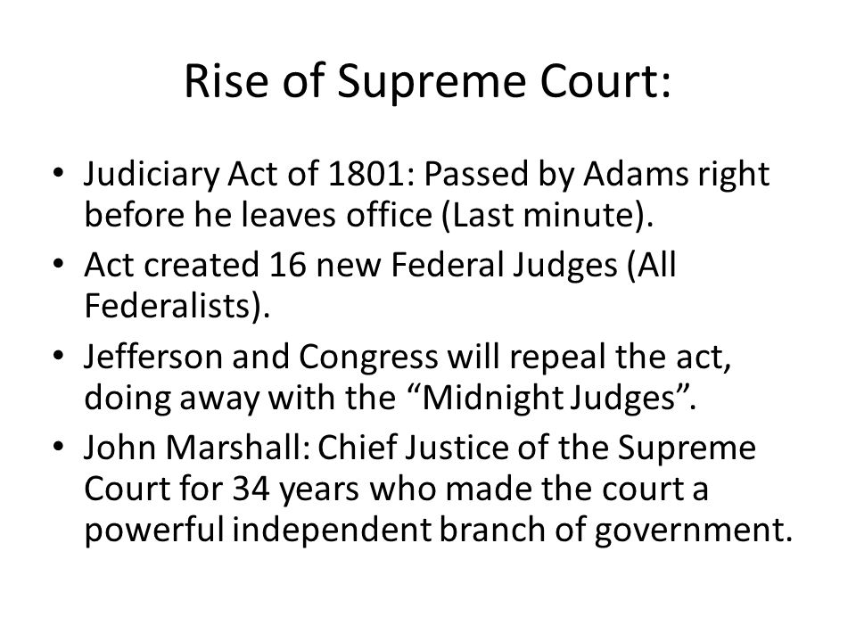 Rise of Supreme Court: Judiciary Act of 1801: Passed by Adams right before he leaves office (Last minute).