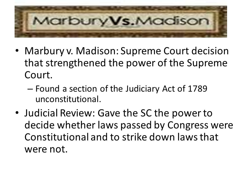 Marbury v. Madison: Supreme Court decision that strengthened the power of the Supreme Court.