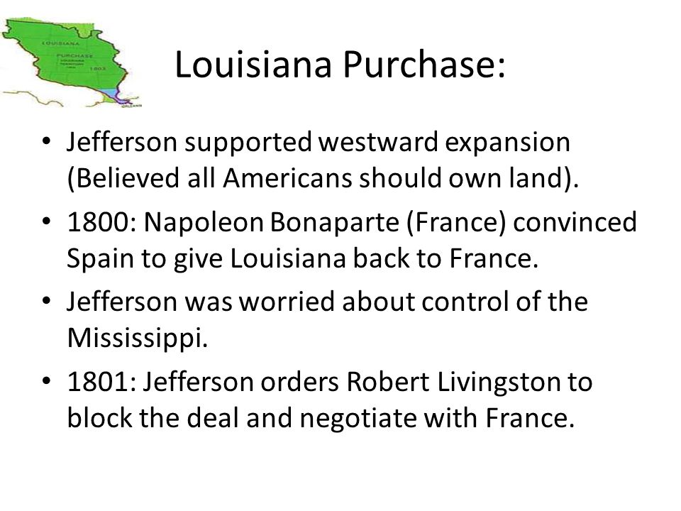 Louisiana Purchase: Jefferson supported westward expansion (Believed all Americans should own land).