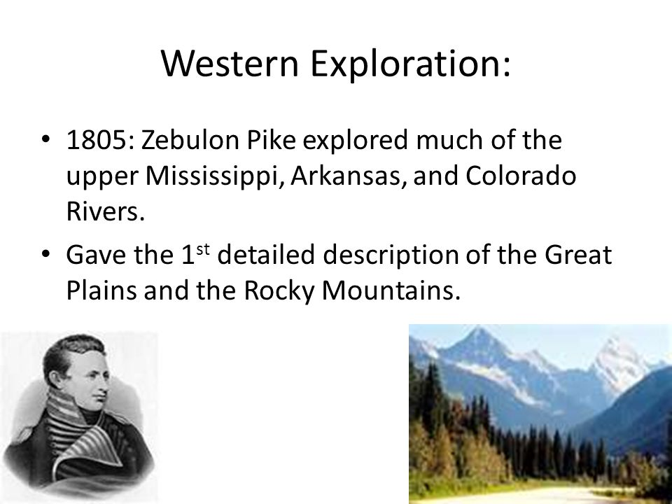 Western Exploration: 1805: Zebulon Pike explored much of the upper Mississippi, Arkansas, and Colorado Rivers.