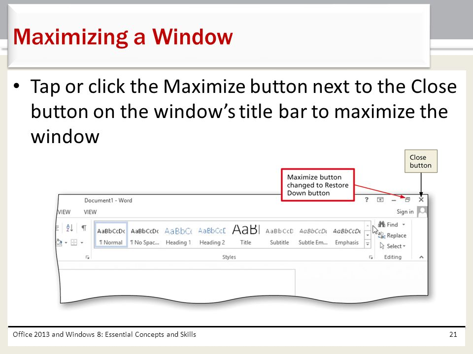 Maximizing a Window Tap or click the Maximize button next to the Close button on the window's title bar to maximize the window.