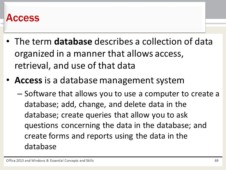 Access The term database describes a collection of data organized in a manner that allows access, retrieval, and use of that data.