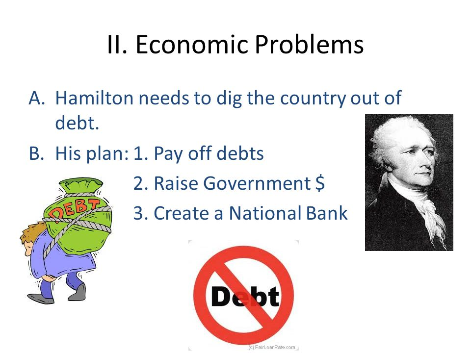 II. Economic Problems Hamilton needs to dig the country out of debt.