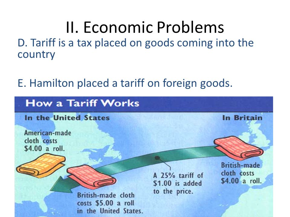 II. Economic Problems D. Tariff is a tax placed on goods coming into the country E.