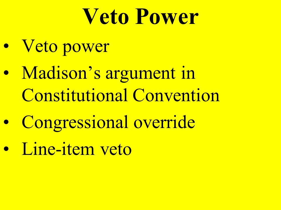 Veto Power Veto power Madison's argument in Constitutional Convention