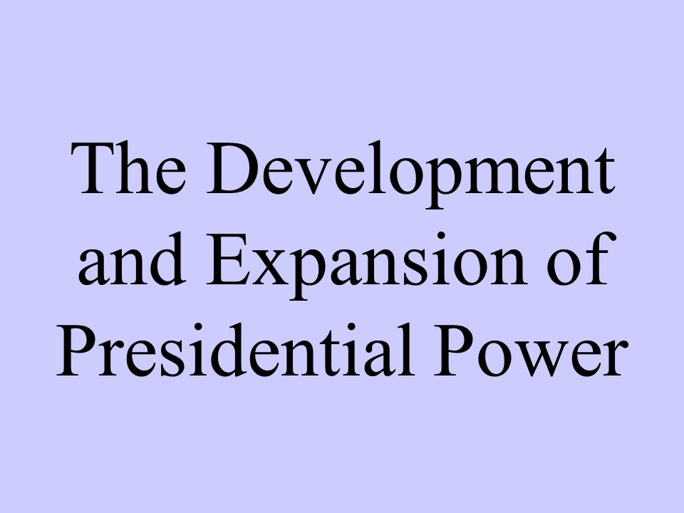 The Development and Expansion of Presidential Power