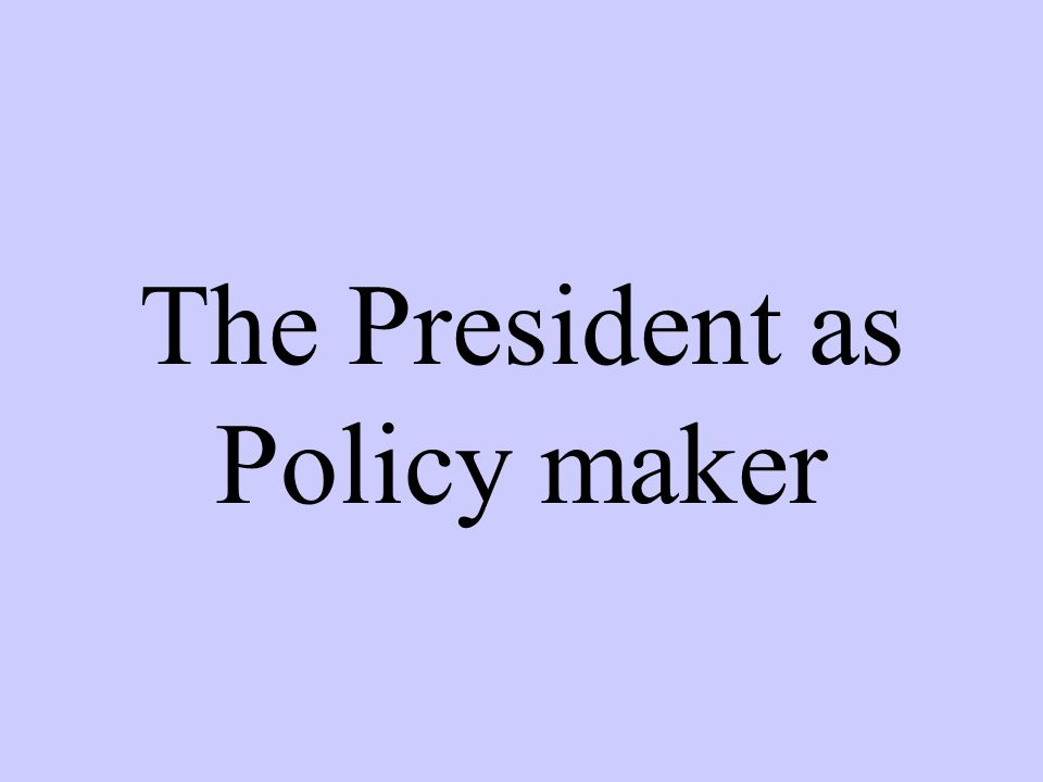 The President as Policy maker